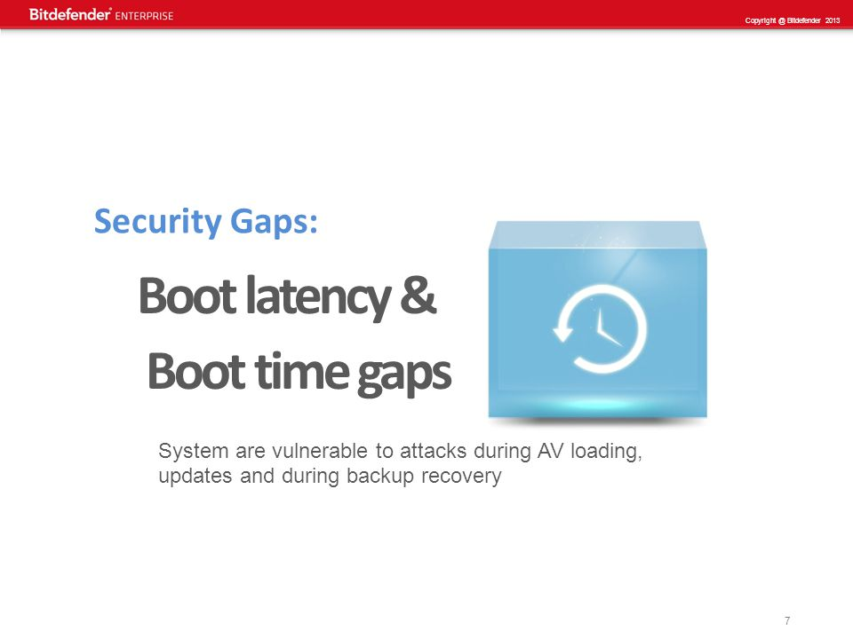 7 Copyright @ Bitdefender 2013 Security Gaps: Boot latency & Boot time gaps System are vulnerable to attacks during AV loading, updates and during backup recovery