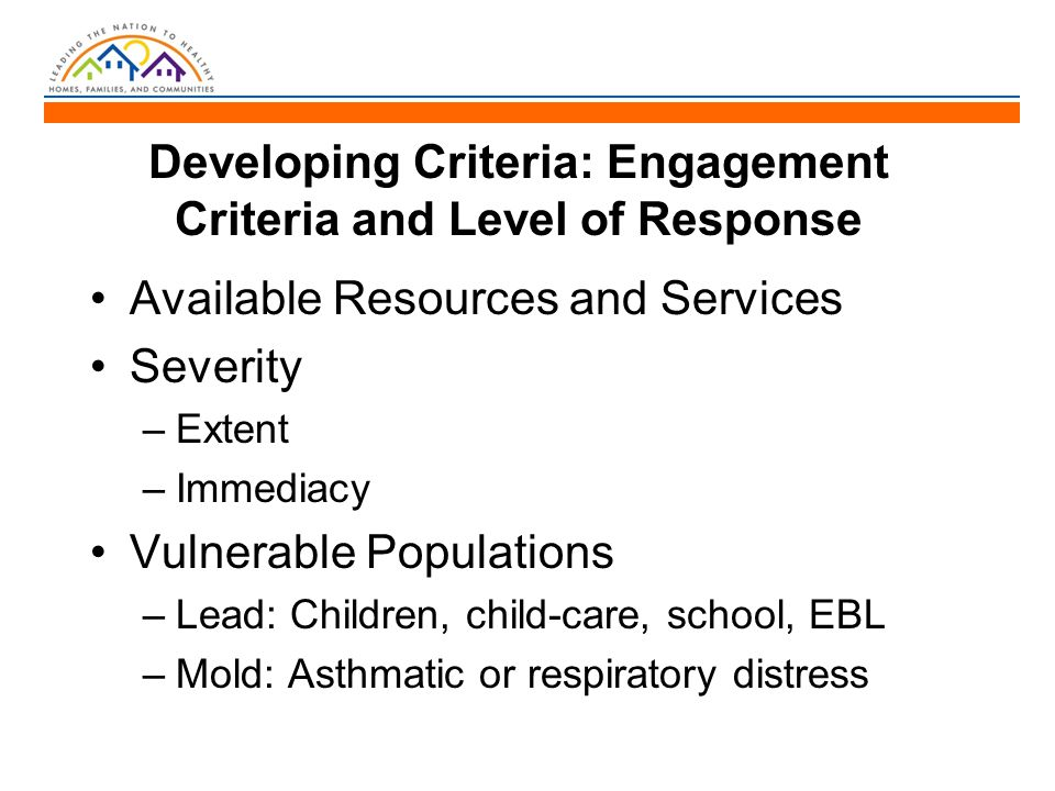 Developing Criteria: Engagement Criteria and Level of Response Available Resources and Services Severity –Extent –Immediacy Vulnerable Populations –Lead: Children, child-care, school, EBL –Mold: Asthmatic or respiratory distress
