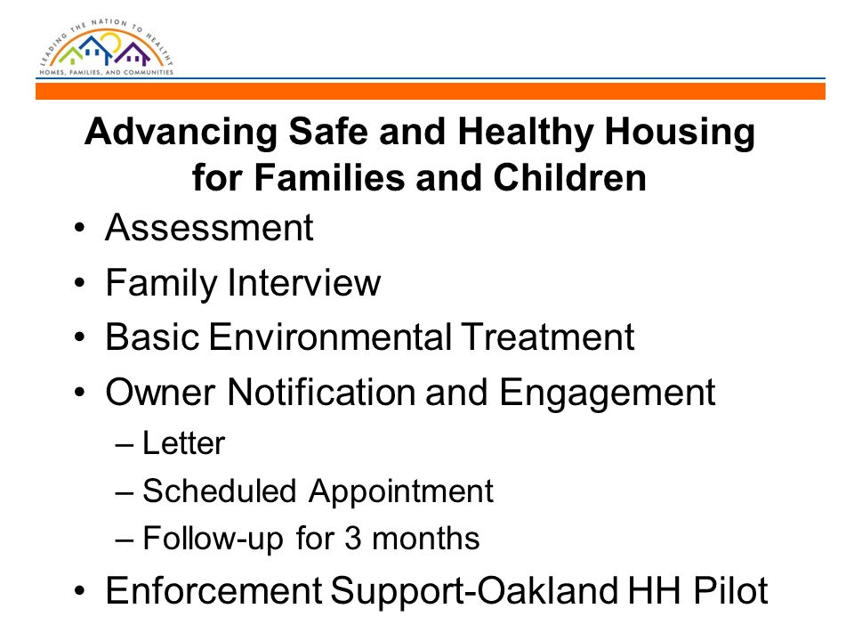 Advancing Safe and Healthy Housing for Families and Children Assessment Family Interview Basic Environmental Treatment Owner Notification and Engagement –Letter –Scheduled Appointment –Follow-up for 3 months Enforcement Support-Oakland HH Pilot