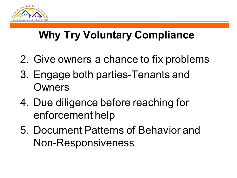 Why Try Voluntary Compliance 2.Give owners a chance to fix problems 3.Engage both parties-Tenants and Owners 4.Due diligence before reaching for enforcement help 5.Document Patterns of Behavior and Non-Responsiveness