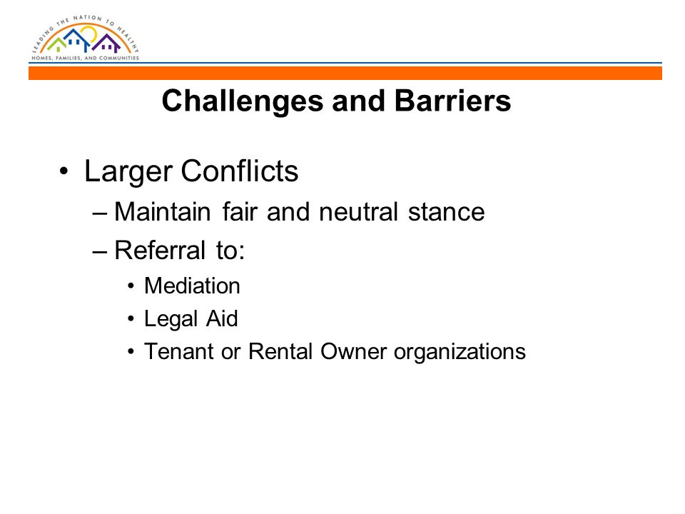 Challenges and Barriers Larger Conflicts –Maintain fair and neutral stance –Referral to: Mediation Legal Aid Tenant or Rental Owner organizations