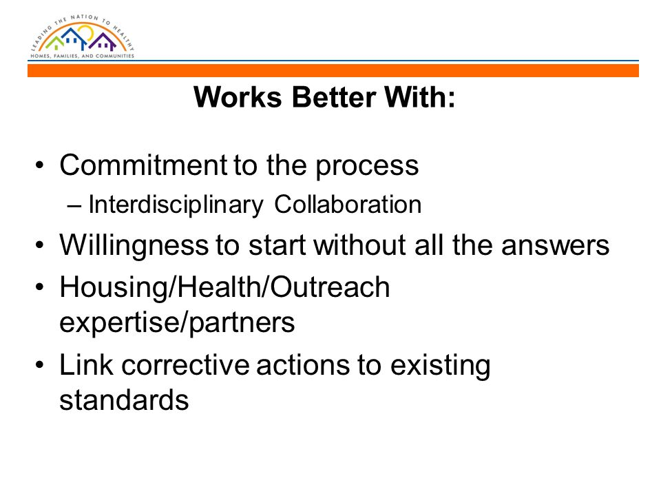 Works Better With: Commitment to the process –Interdisciplinary Collaboration Willingness to start without all the answers Housing/Health/Outreach expertise/partners Link corrective actions to existing standards