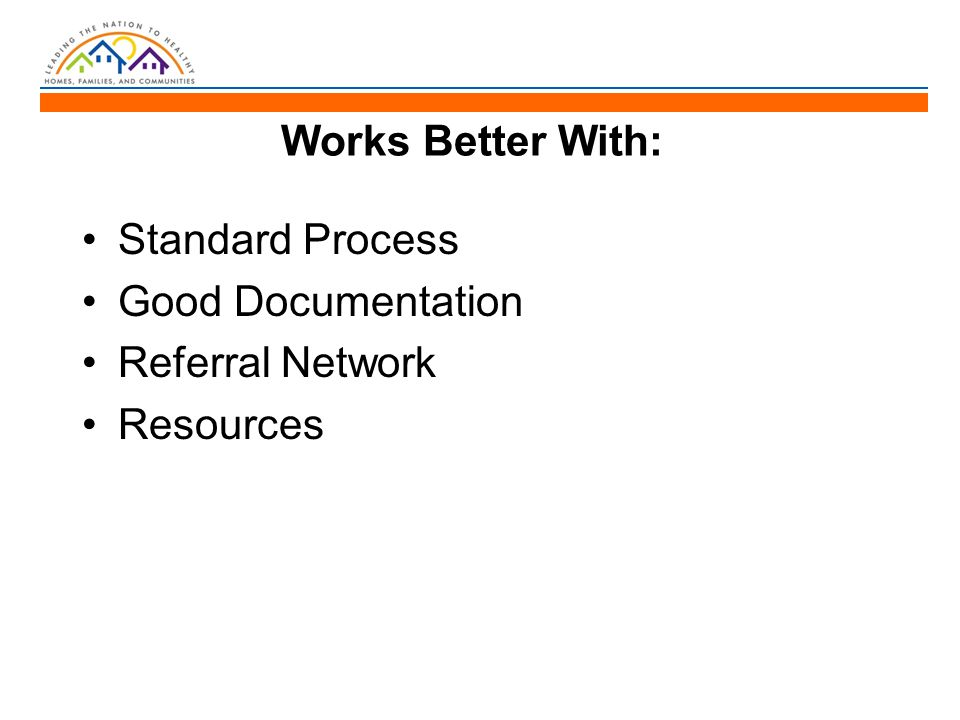Works Better With: Standard Process Good Documentation Referral Network Resources