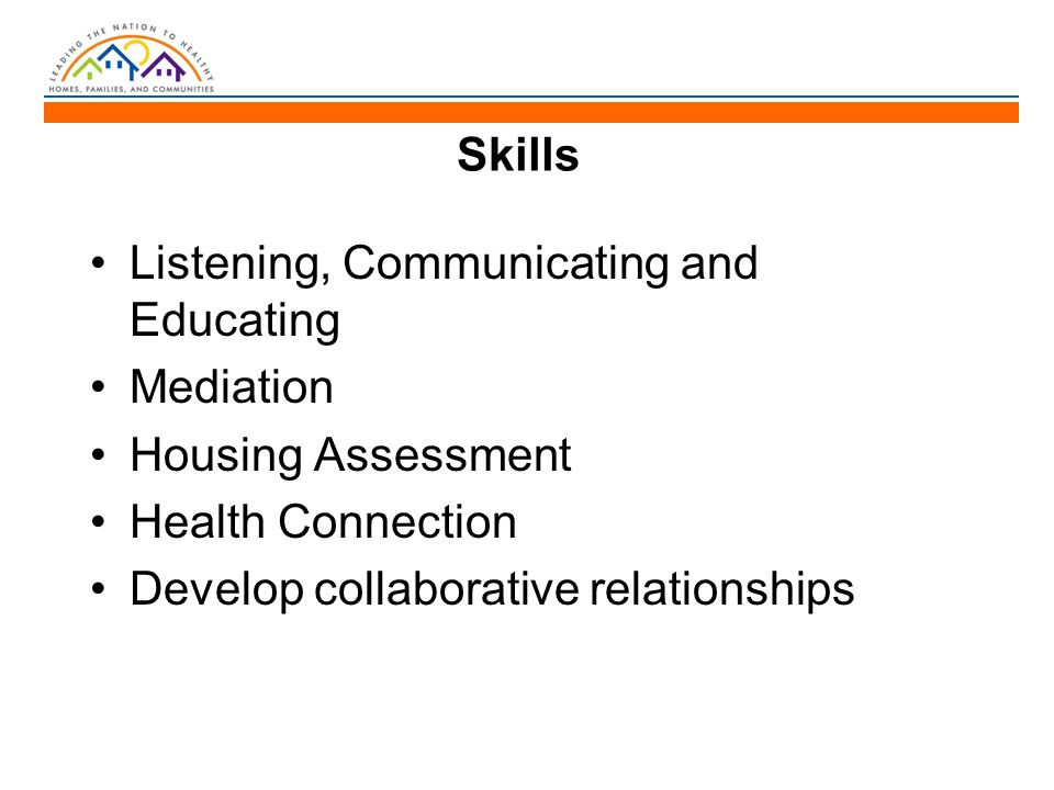 Skills Listening, Communicating and Educating Mediation Housing Assessment Health Connection Develop collaborative relationships