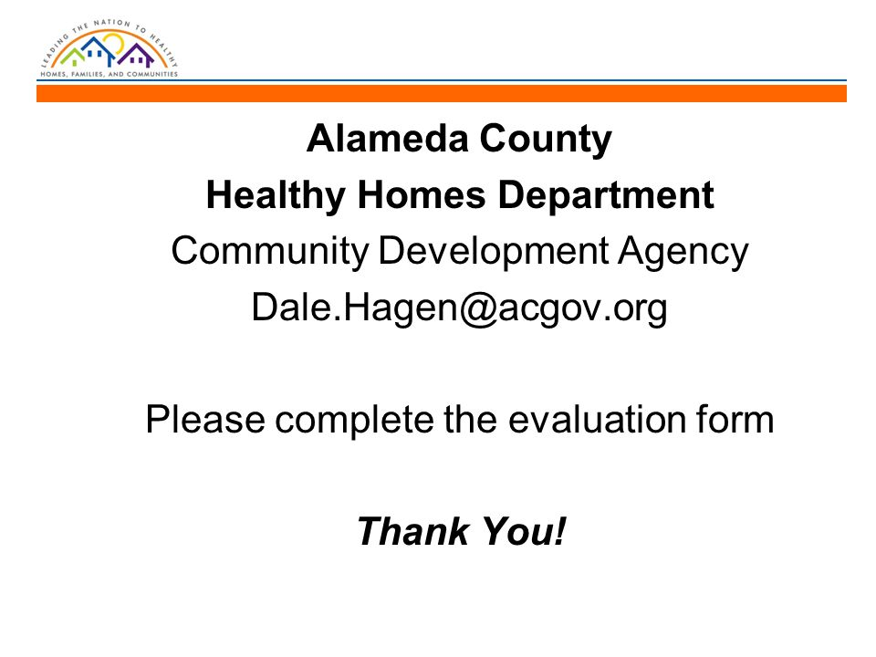 Alameda County Healthy Homes Department Community Development Agency Dale.Hagen@acgov.org Please complete the evaluation form Thank You!