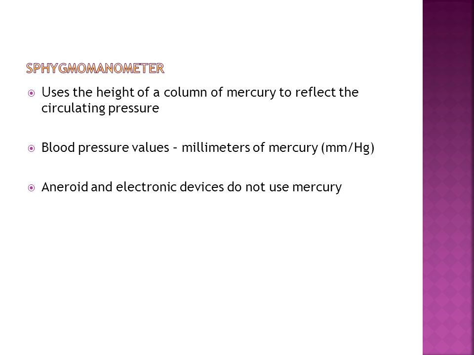  U ses the height of a column of mercury to reflect the circulating pressure  Blood pressure values – millimeters of mercury (mm/Hg)  Aneroid and e