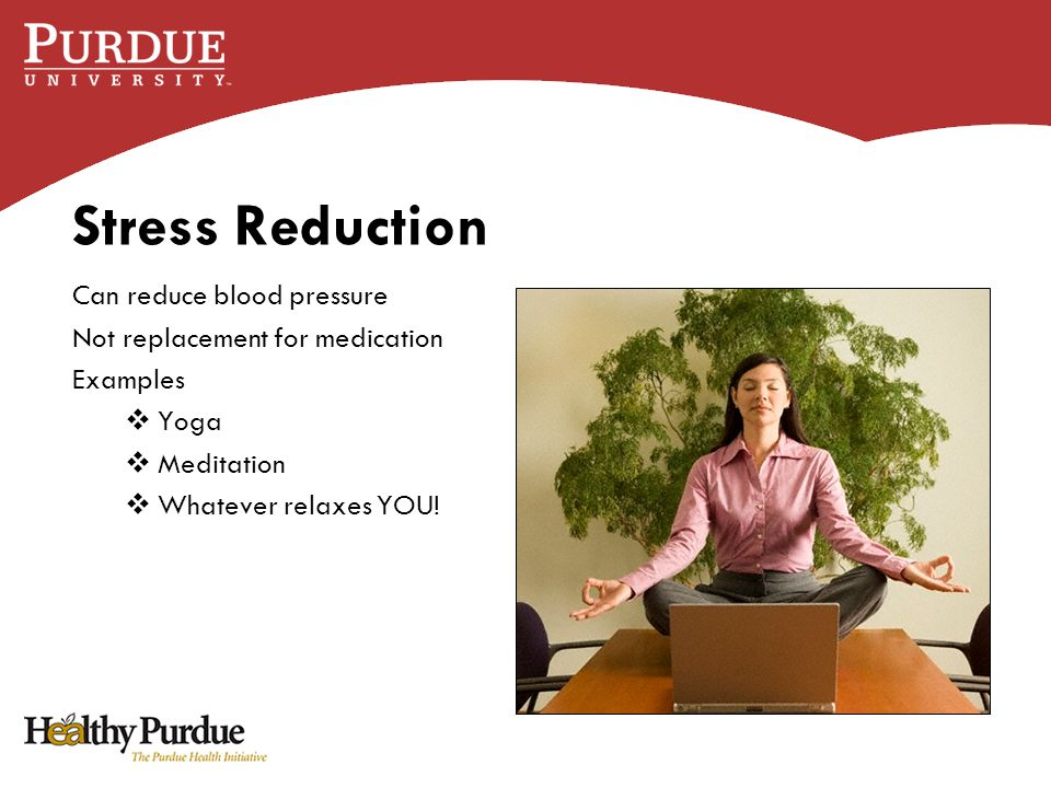 Stress Reduction Can reduce blood pressure Not replacement for medication Examples  Yoga  Meditation  Whatever relaxes YOU!