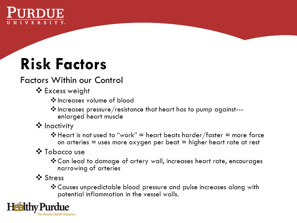 Risk Factors Factors Within our Control  Excess weight  Increases volume of blood  Increases pressure/resistance that heart has to pump against--- enlarged heart muscle  Inactivity  Heart is not used to work = heart beats harder/faster = more force on arteries = uses more oxygen per beat = higher heart rate at rest  Tobacco use  Can lead to damage of artery wall, increases heart rate, encourages narrowing of arteries  Stress  Causes unpredictable blood pressure and pulse increases along with potential inflammation in the vessel walls.
