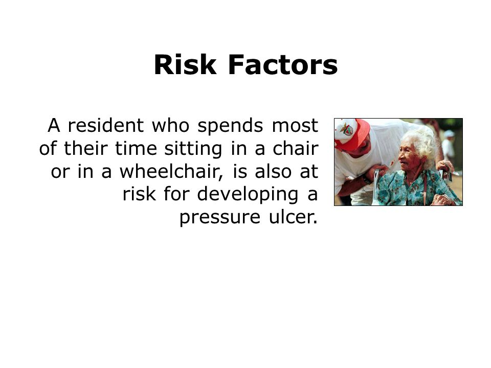 A resident who spends most of their time sitting in a chair or in a wheelchair, is also at risk for developing a pressure ulcer. Risk Factors
