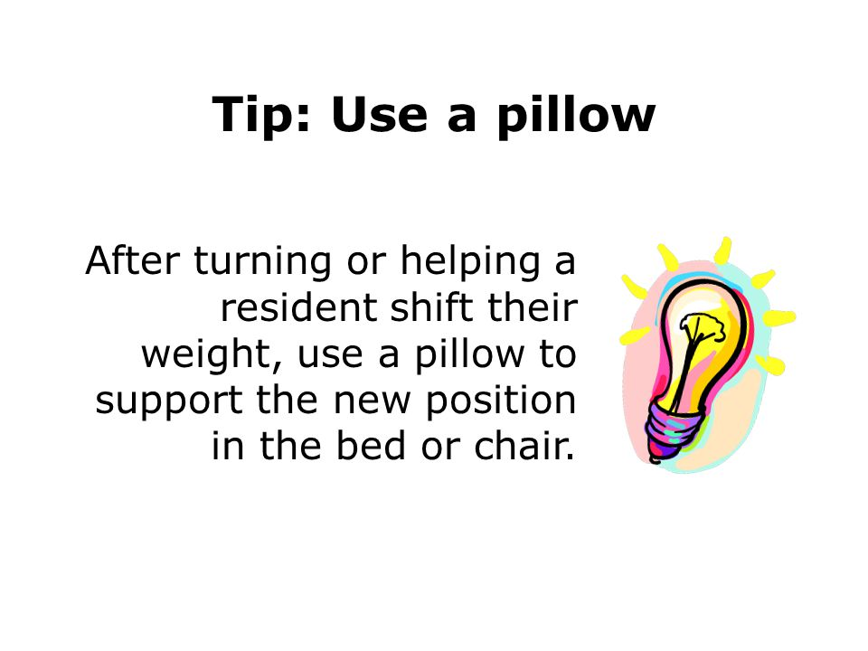 Tip: Use a pillow After turning or helping a resident shift their weight, use a pillow to support the new position in the bed or chair.