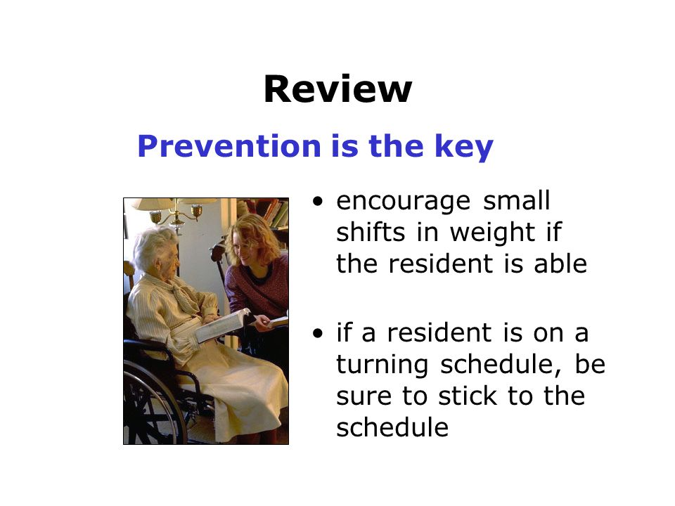 Review encourage small shifts in weight if the resident is able if a resident is on a turning schedule, be sure to stick to the schedule Prevention is