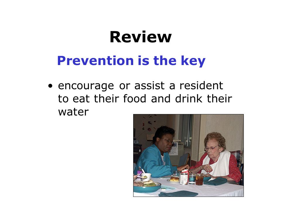 Review encourage or assist a resident to eat their food and drink their water Prevention is the key
