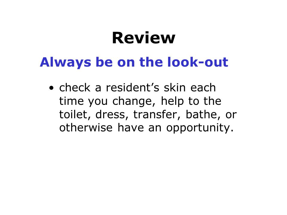 Review Always be on the look-out check a resident's skin each time you change, help to the toilet, dress, transfer, bathe, or otherwise have an opport