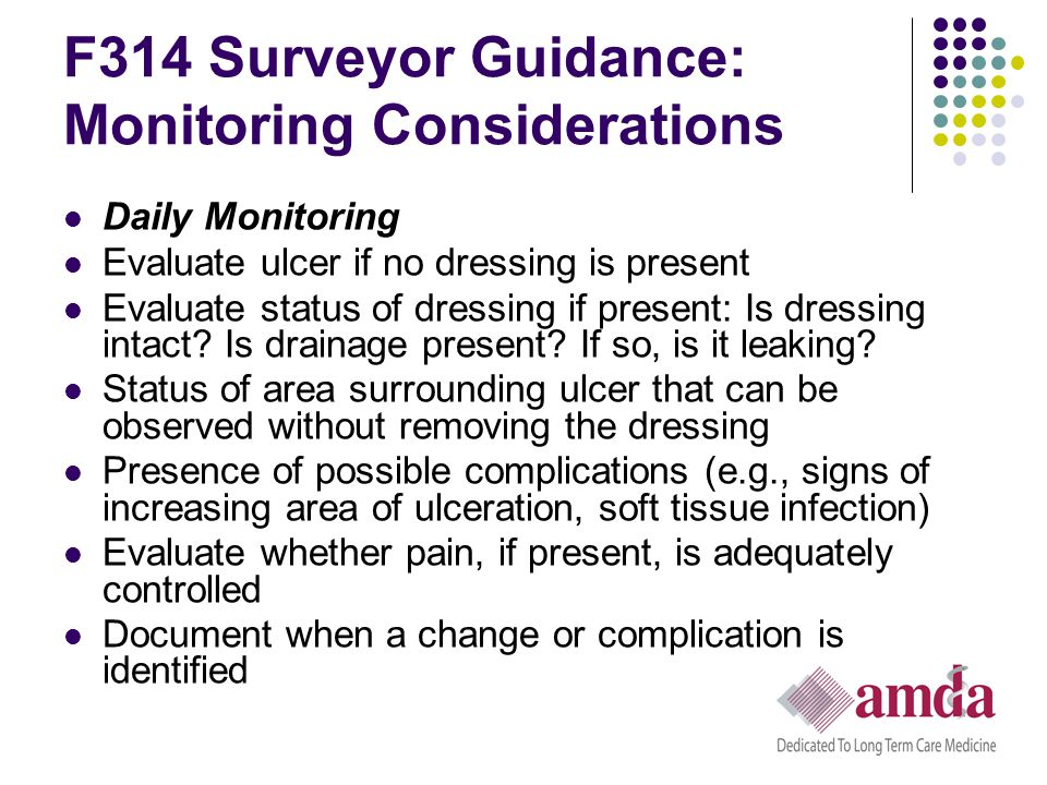 F314 Surveyor Guidance: Monitoring Considerations Daily Monitoring Evaluate ulcer if no dressing is present Evaluate status of dressing if present: Is