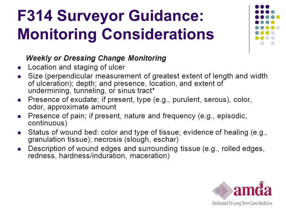 F314 Surveyor Guidance: Monitoring Considerations Weekly or Dressing Change Monitoring Location and staging of ulcer Size (perpendicular measurement o
