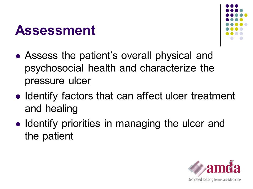 Assessment Assess the patient's overall physical and psychosocial health and characterize the pressure ulcer Identify factors that can affect ulcer tr