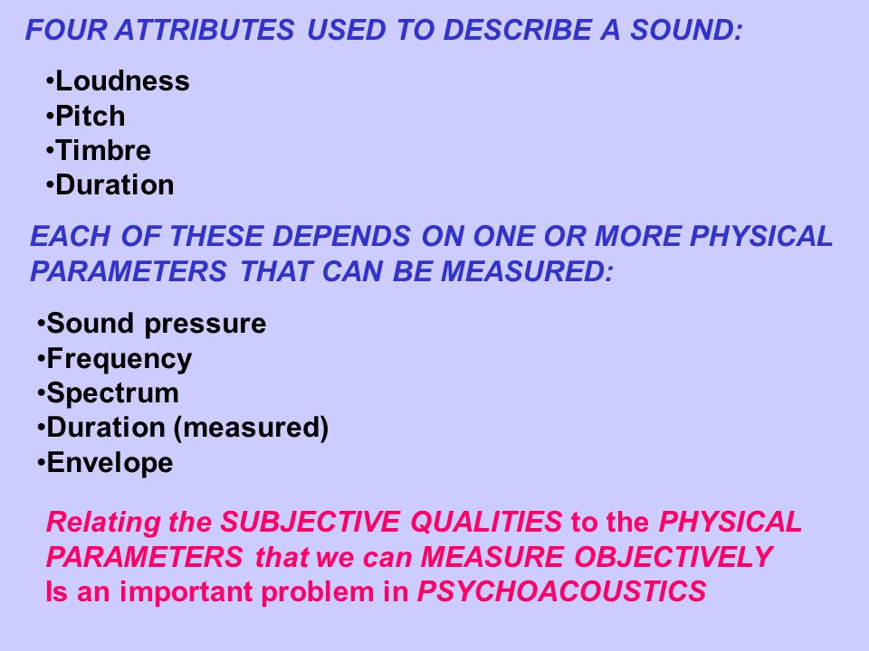 FOUR ATTRIBUTES USED TO DESCRIBE A SOUND: Loudness Pitch Timbre Duration EACH OF THESE DEPENDS ON ONE OR MORE PHYSICAL PARAMETERS THAT CAN BE MEASURED: Sound pressure Frequency Spectrum Duration (measured) Envelope Relating the SUBJECTIVE QUALITIES to the PHYSICAL PARAMETERS that we can MEASURE OBJECTIVELY Is an important problem in PSYCHOACOUSTICS