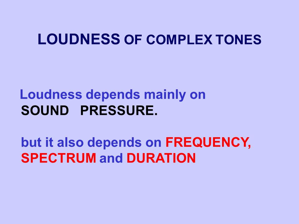 LOUDNESS OF COMPLEX TONES Loudness depends mainly on SOUND PRESSURE.