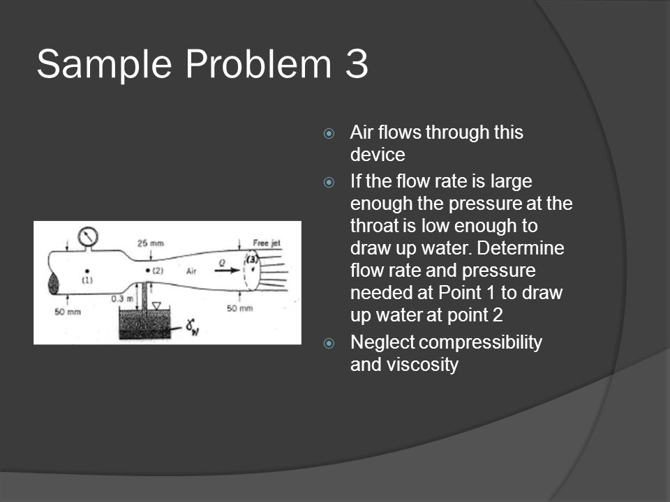 Sample Problem 3  Air flows through this device  If the flow rate is large enough the pressure at the throat is low enough to draw up water. Determi