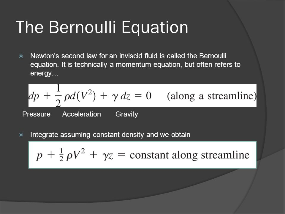 The Bernoulli Equation  Newton's second law for an inviscid fluid is called the Bernoulli equation. It is technically a momentum equation, but often