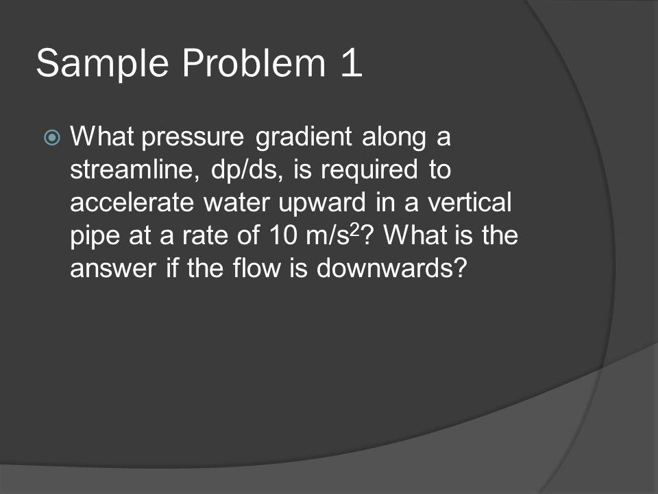 Sample Problem 1  What pressure gradient along a streamline, dp/ds, is required to accelerate water upward in a vertical pipe at a rate of 10 m/s 2 ?