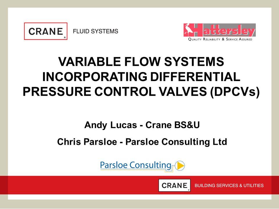 VARIABLE FLOW SYSTEMS INCORPORATING DIFFERENTIAL PRESSURE CONTROL VALVES (DPCVs) Andy Lucas - Crane BS&U Chris Parsloe - Parsloe Consulting Ltd