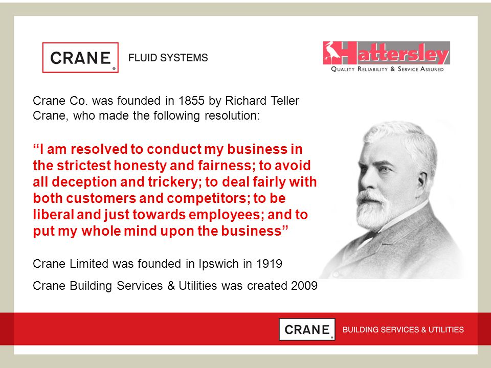 """Crane Co. was founded in 1855 by Richard Teller Crane, who made the following resolution: """"I am resolved to conduct my business in the strictest hones"""