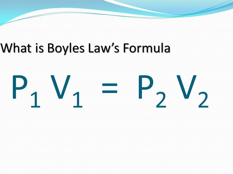 P 1 V 1 = P 2 V 2 What is Boyles Law's Formula