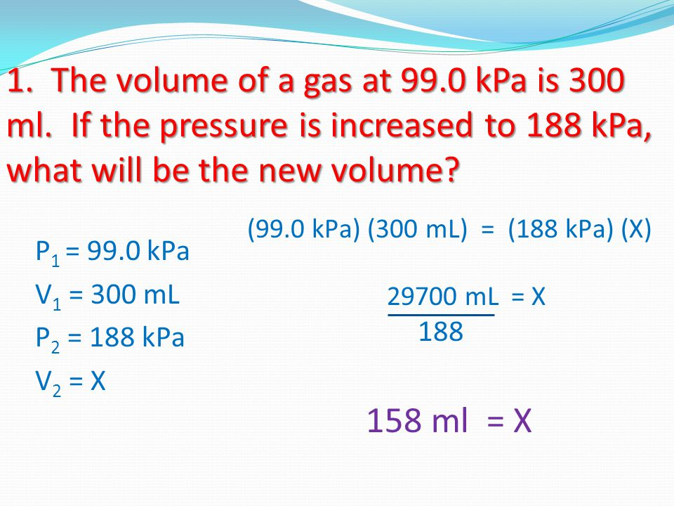 1. The volume of a gas at 99.0 kPa is 300 ml. If the pressure is increased to 188 kPa, what will be the new volume? P 1 = 99.0 kPa V 1 = 300 mL P 2 =