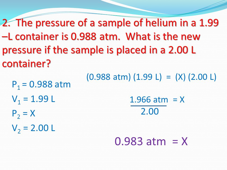 2. The pressure of a sample of helium in a 1.99 –L container is 0.988 atm. What is the new pressure if the sample is placed in a 2.00 L container? P 1