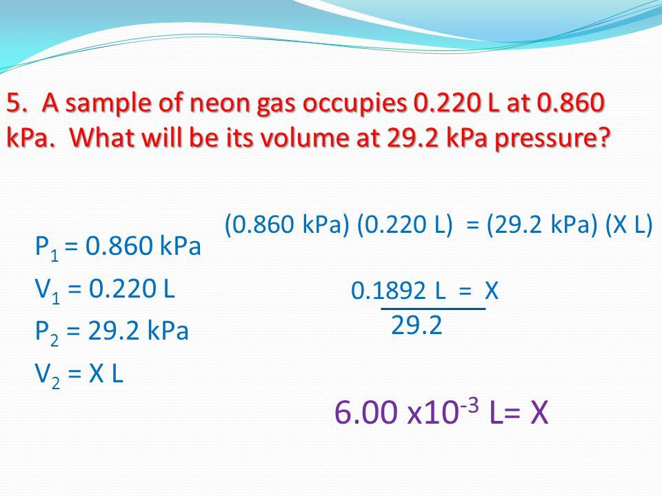 5. A sample of neon gas occupies 0.220 L at 0.860 kPa. What will be its volume at 29.2 kPa pressure? P 1 = 0.860 kPa V 1 = 0.220 L P 2 = 29.2 kPa V 2