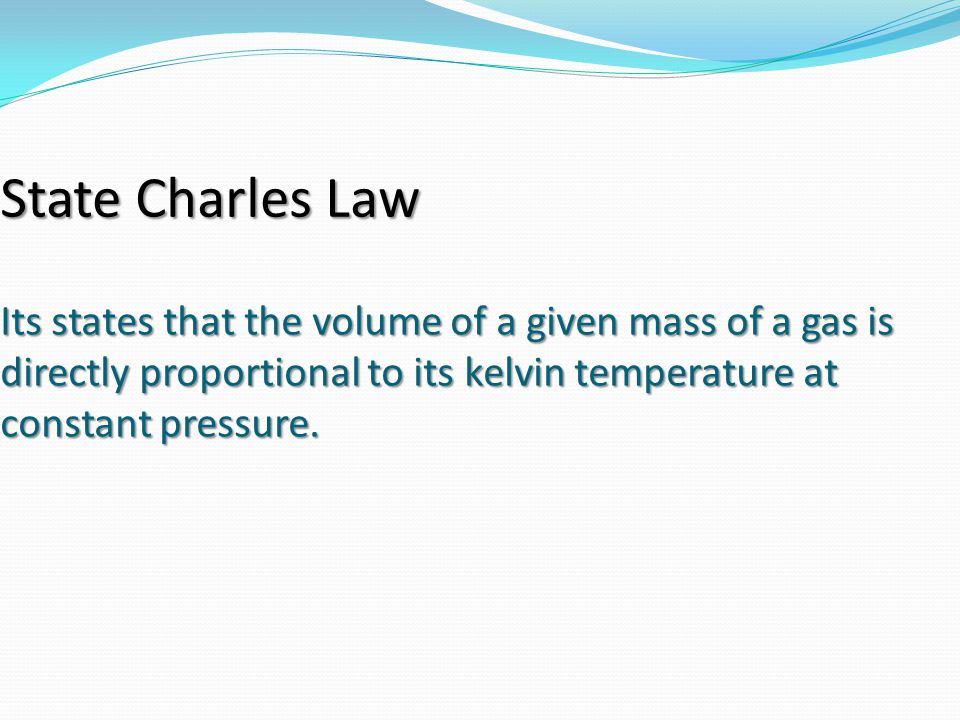 Its states that the volume of a given mass of a gas is directly proportional to its kelvin temperature at constant pressure. State Charles Law