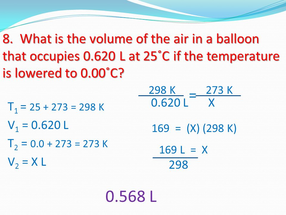 8. What is the volume of the air in a balloon that occupies 0.620 L at 25˚C if the temperature is lowered to 0.00˚C? T 1 = 25 + 273 = 298 K V 1 = 0.62