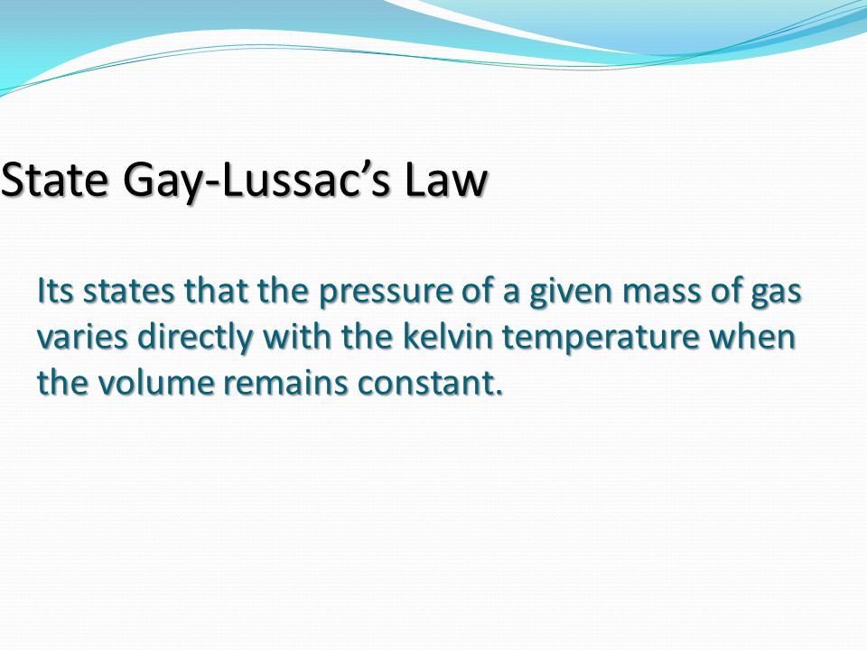 Its states that the pressure of a given mass of gas varies directly with the kelvin temperature when the volume remains constant. State Gay-Lussac's L