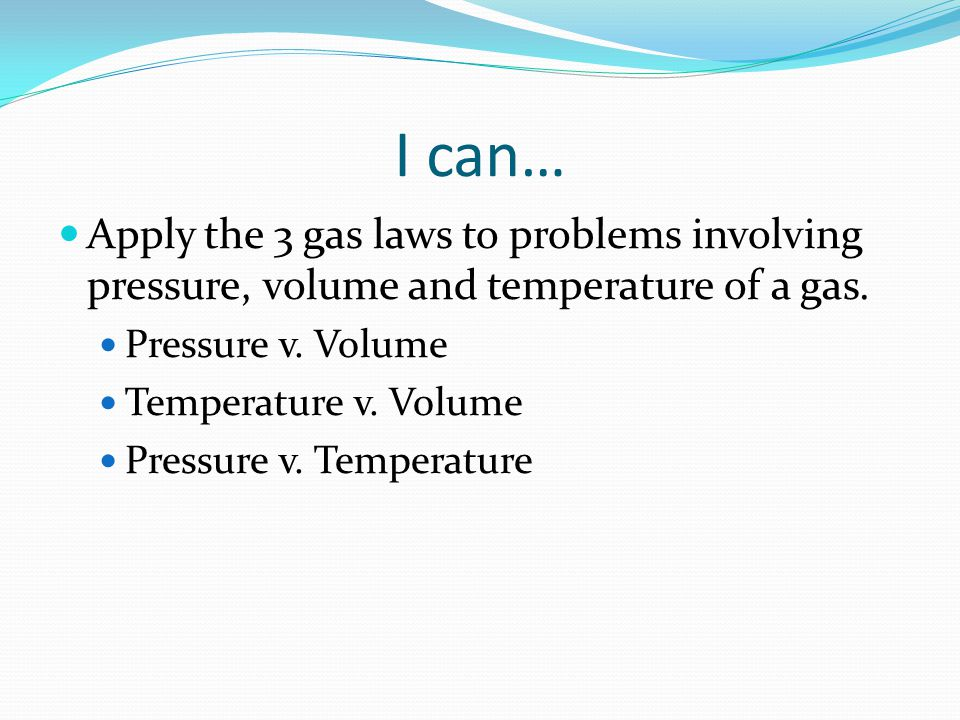 I can… Apply the 3 gas laws to problems involving pressure, volume and temperature of a gas. Pressure v. Volume Temperature v. Volume Pressure v. Temp