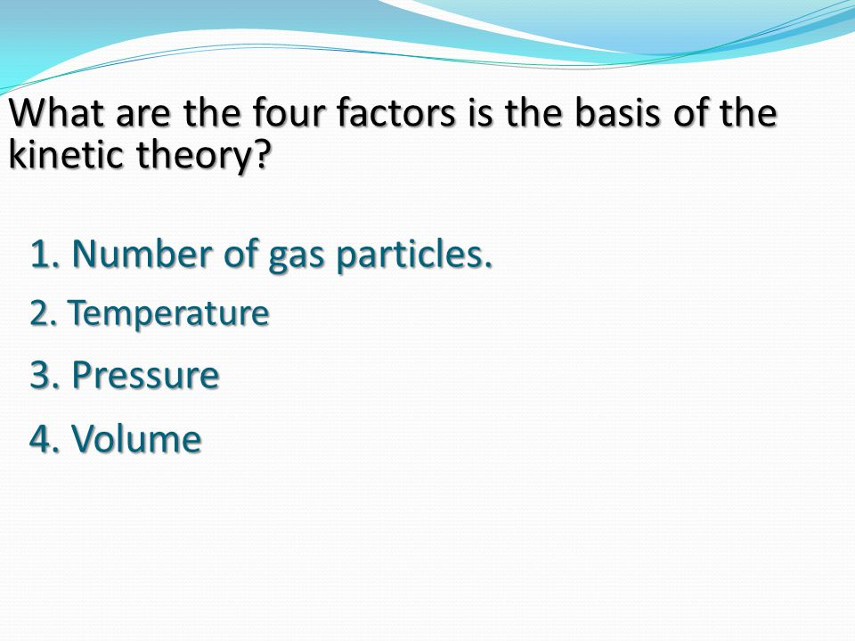 1. Number of gas particles. What are the four factors is the basis of the kinetic theory? 2. Temperature 3. Pressure 4. Volume