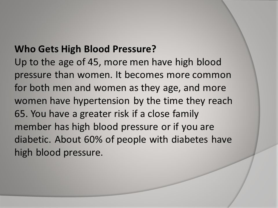 Who Gets High Blood Pressure? Up to the age of 45, more men have high blood pressure than women. It becomes more common for both men and women as they