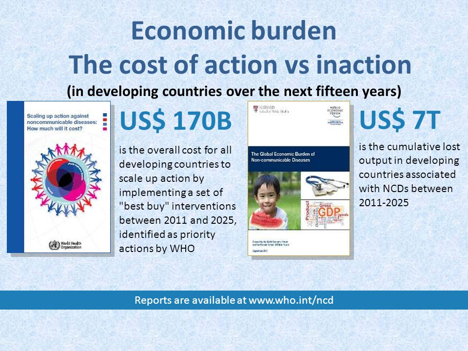 US$ 170B is the overall cost for all developing countries to scale up action by implementing a set of best buy interventions between 2011 and 2025, identified as priority actions by WHO US$ 7T is the cumulative lost output in developing countries associated with NCDs between Economic burden The cost of action vs inaction (in developing countries over the next fifteen years) Reports are available at