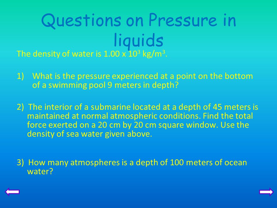 Questions on Pressure in liquids The density of water is 1.00 x 10 3 kg/m 3. 1)What is the pressure experienced at a point on the bottom of a swimming