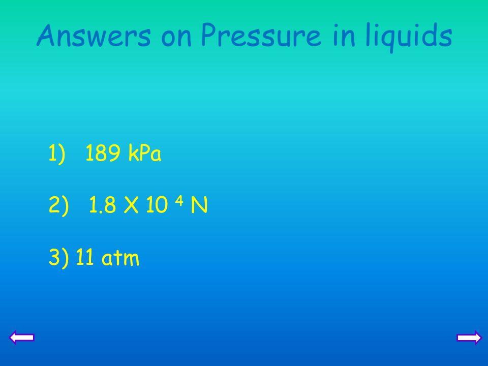 Answers on Pressure in liquids 1) 189 kPa 2) 1.8 X 10 4 N 3) 11 atm