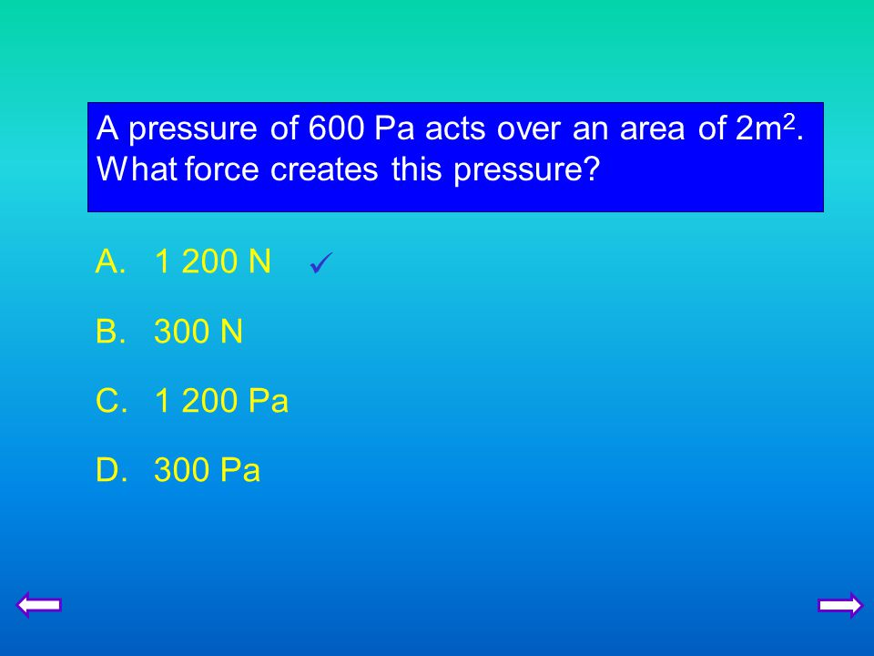 A pressure of 600 Pa acts over an area of 2m 2.What force creates this pressure.