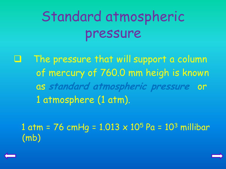 Standard atmospheric pressure  The pressure that will support a column of mercury of 760.0 mm heigh is known as standard atmospheric pressure or 1 atmosphere (1 atm).