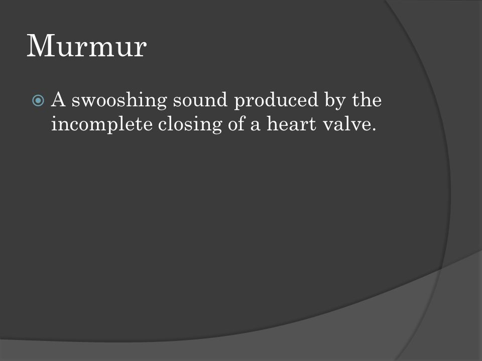 Murmur  A swooshing sound produced by the incomplete closing of a heart valve.