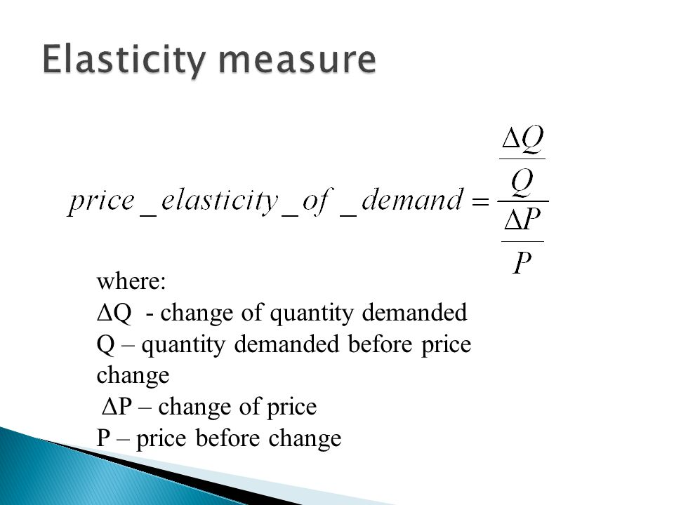 where: ΔQ - change of quantity demanded Q – quantity demanded before price change ΔP – change of price P – price before change