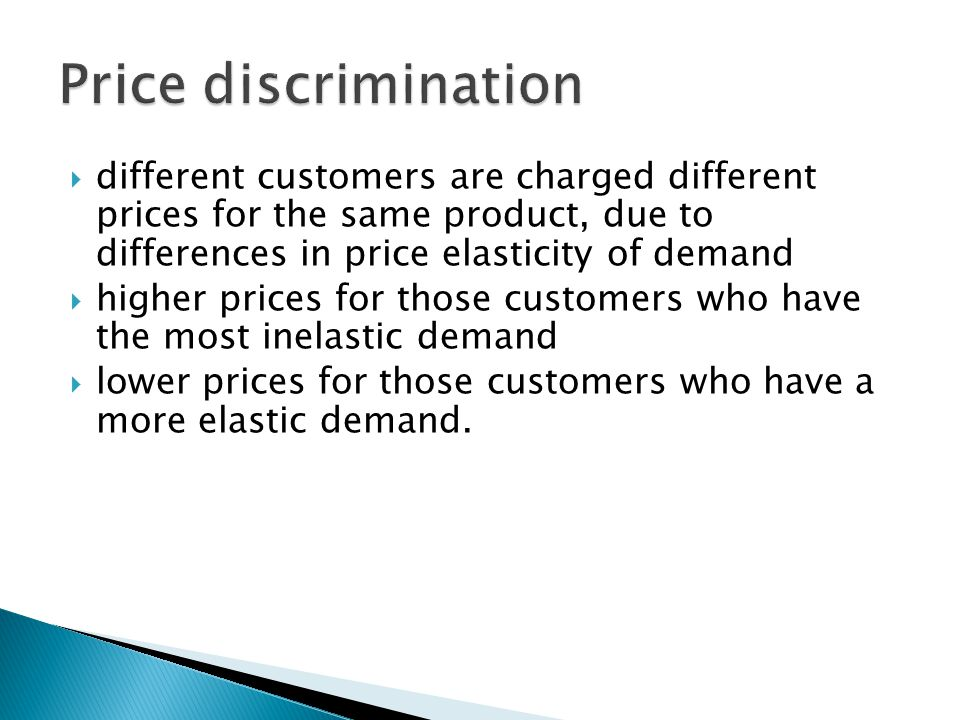  different customers are charged different prices for the same product, due to differences in price elasticity of demand  higher prices for those customers who have the most inelastic demand  lower prices for those customers who have a more elastic demand.