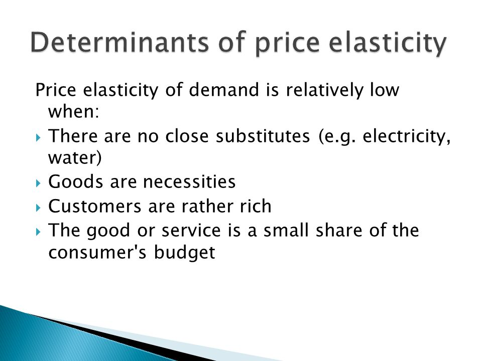 Price elasticity of demand is relatively low when:  There are no close substitutes (e.g.