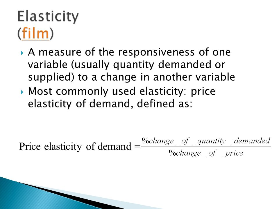  A measure of the responsiveness of one variable (usually quantity demanded or supplied) to a change in another variable  Most commonly used elasticity: price elasticity of demand, defined as: Price elasticity of demand =