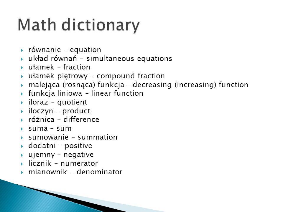  równanie – equation  układ równań - simultaneous equations  ułamek – fraction  ułamek piętrowy – compound fraction  malejąca (rosnąca) funkcja –