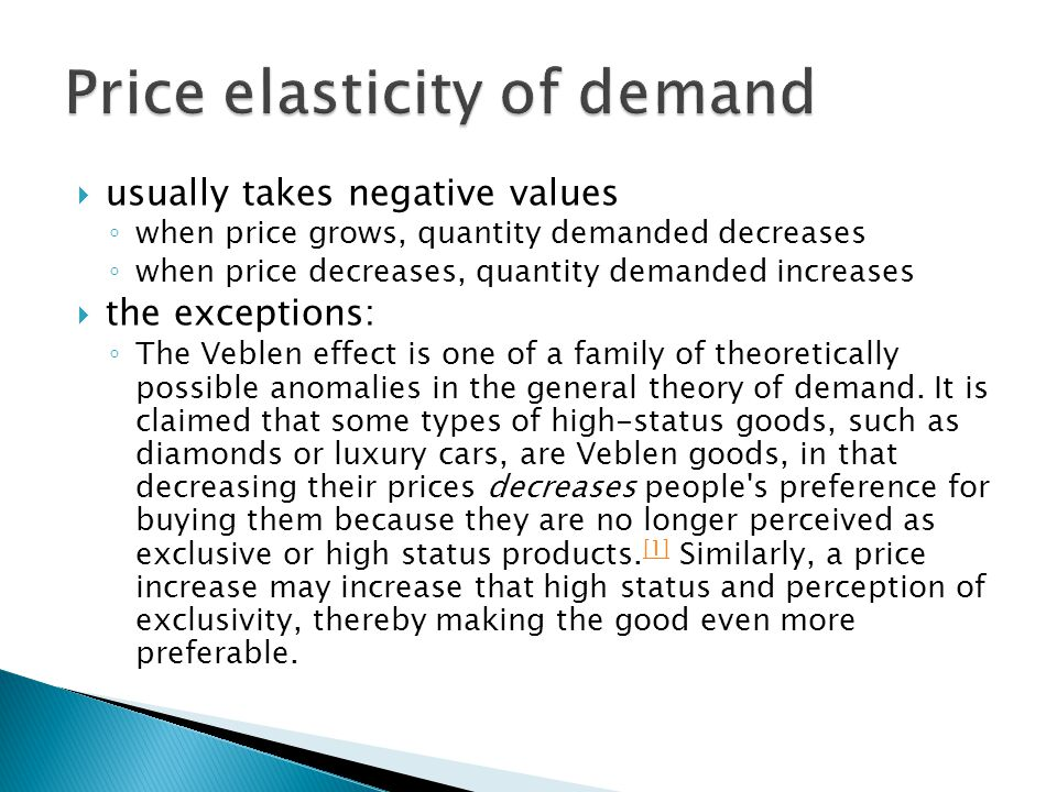  usually takes negative values ◦ when price grows, quantity demanded decreases ◦ when price decreases, quantity demanded increases  the exceptions: ◦ The Veblen effect is one of a family of theoretically possible anomalies in the general theory of demand.