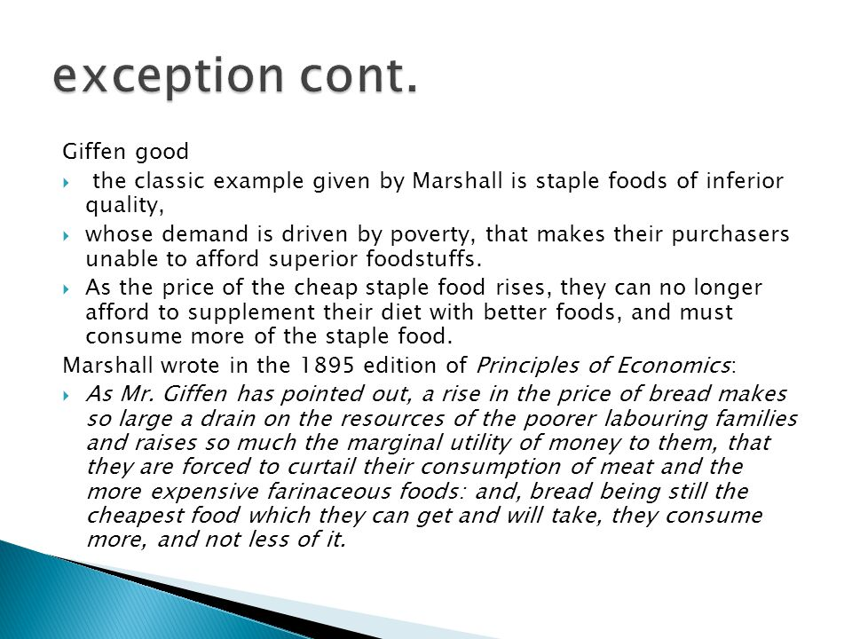 Giffen good  the classic example given by Marshall is staple foods of inferior quality,  whose demand is driven by poverty, that makes their purchasers unable to afford superior foodstuffs.